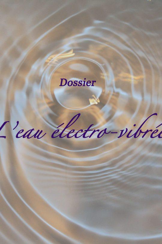 Dossier : L'eau électro-vibrée